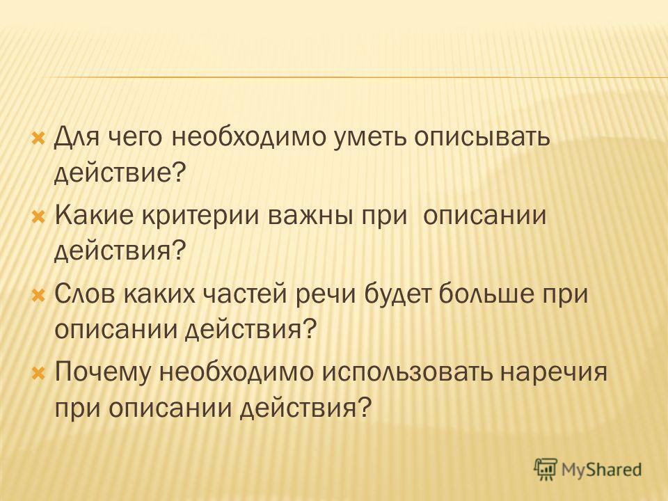 Для чего необходимо уметь описывать действие? Какие критерии важны при описании действия? Слов каких частей речи будет больше при описании действия? Почему необходимо использовать наречия при описании действия?