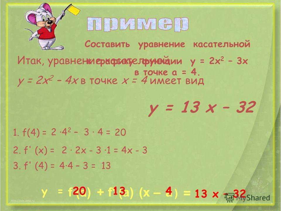 Cоставить уравнение касательной к графику функции y = 2x 2 – 3x в точке a = 4. 1. f(4) = 2 ·4 2 – 3 · 4 = 20 2. f' (х) =2 · 2х - 3 ·1 =4х - 3 3. f' (4) =4·4 – 3 =13 y = f (а)+f' (а)(x –а ) 20134 = 13 x – 32 Итак, уравнение касательной у = 2х 2 – 4х в