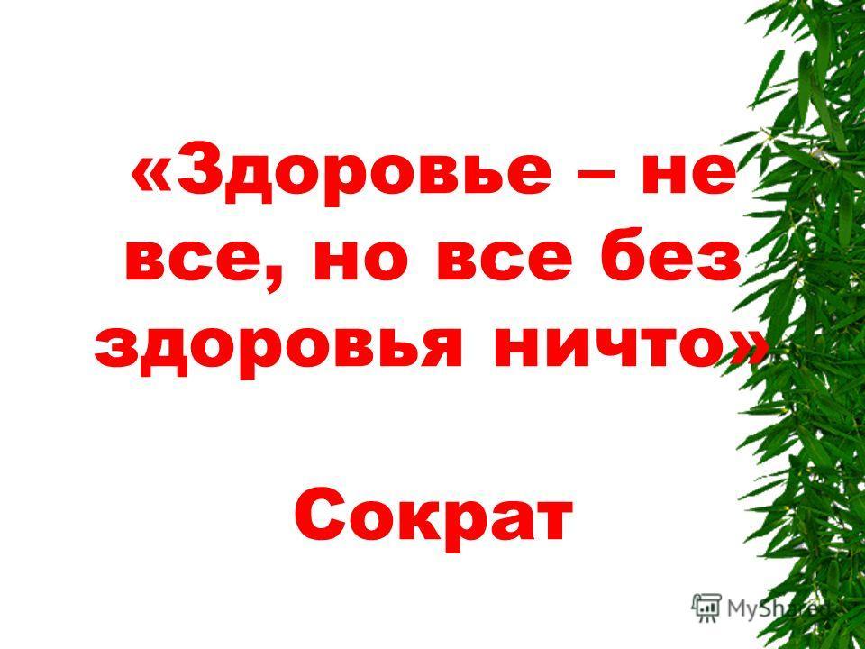«Здоровье – не все, но все без здоровья ничто» Сократ