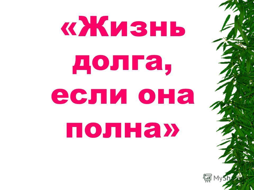 «Жизнь долга, если она полна»
