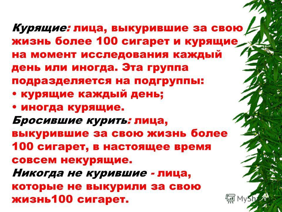 Курящие: лица, выкурившие за свою жизнь более 100 сигарет и курящие на момент исследования каждый день или иногда. Эта группа подразделяется на подгруппы: курящие каждый день; иногда курящие. Бросившие курить: лица, выкурившие за свою жизнь более 100