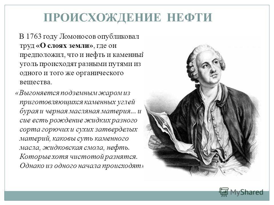 В 1763 году Ломоносов опубликовал труд «О слоях земли», где он предположил, что и нефть и каменный уголь происходят разными путями из одного и того же органического вещества. «Выгоняется подземным жаром из приготовляющихся каменных углей бурая и черн