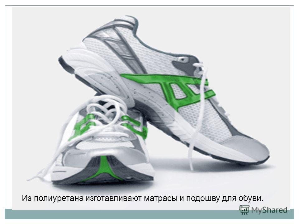 Из полиуретана изготавливают матрасы и подошву для обуви.