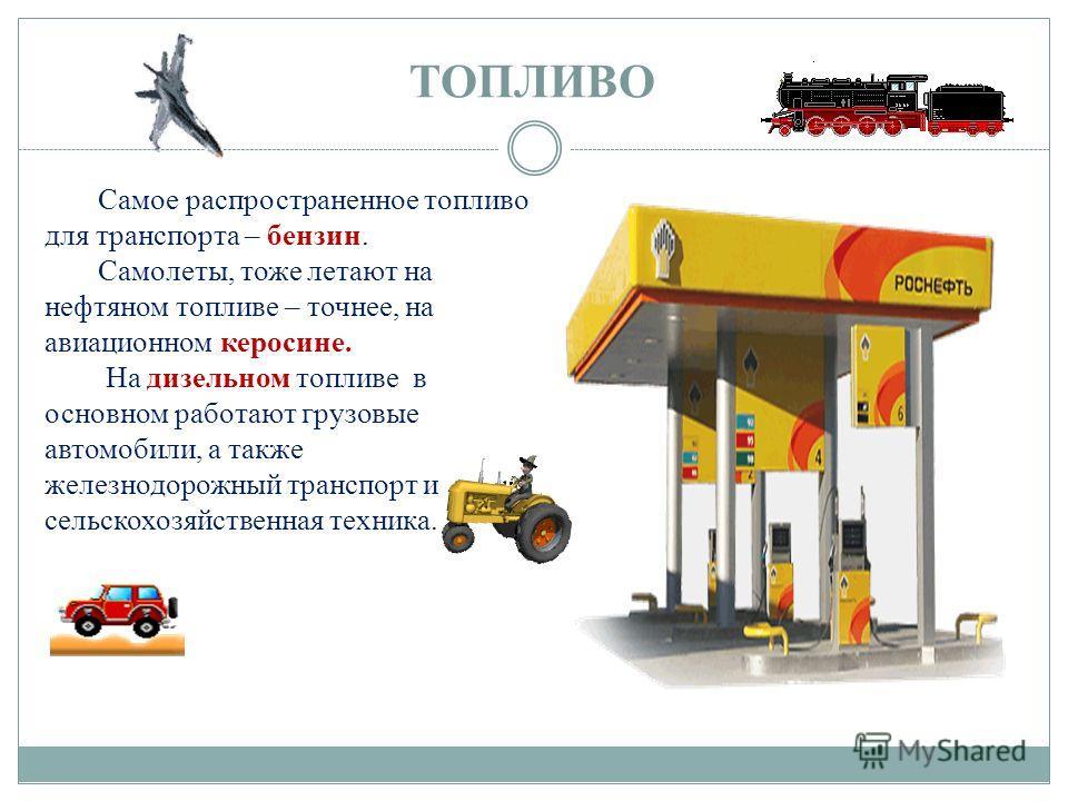 ТОПЛИВО Самое распространенное топливо для транспорта – бензин. Самолеты, тоже летают на нефтяном топливе – точнее, на авиационном керосине. На дизельном топливе в основном работают грузовые автомобили, а также железнодорожный транспорт и сельскохозя