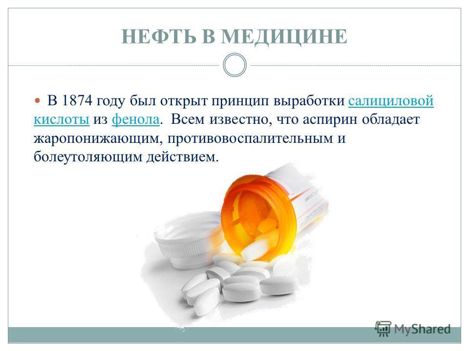 НЕФТЬ В МЕДИЦИНЕ В 1874 году был открыт принцип выработки салициловой кислоты из фенола. Всем известно, что аспирин обладает жаропонижающим, противовоспалительным и болеутоляющим действием.салициловой кислотыфенола
