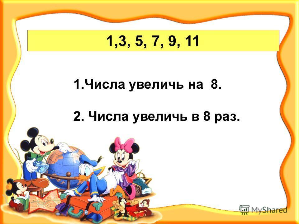 1,3, 5, 7, 9, 11 1.Числа увеличь на 8. 2. Числа увеличь в 8 раз.