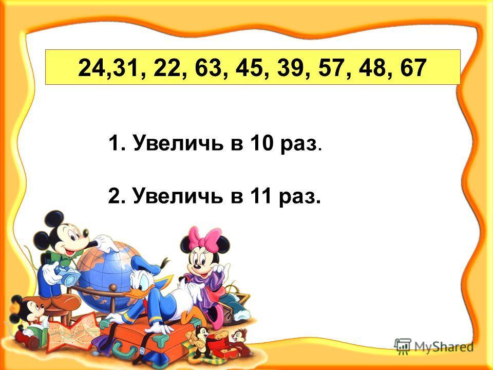 24,31, 22, 63, 45, 39, 57, 48, 67 1. Увеличь в 10 раз. 2. Увеличь в 11 раз.