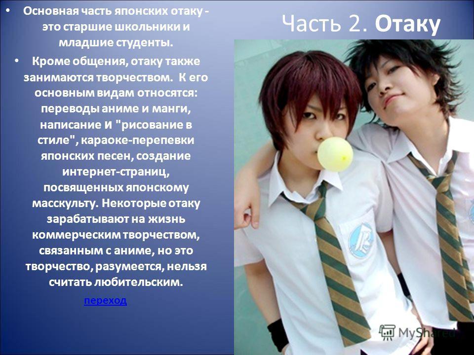 Часть 2. Отаку Основная часть японских отаку - это старшие школьники и младшие студенты. Кроме общения, отаку также занимаются творчеством. К его основным видам относятся: переводы аниме и манги, написание и