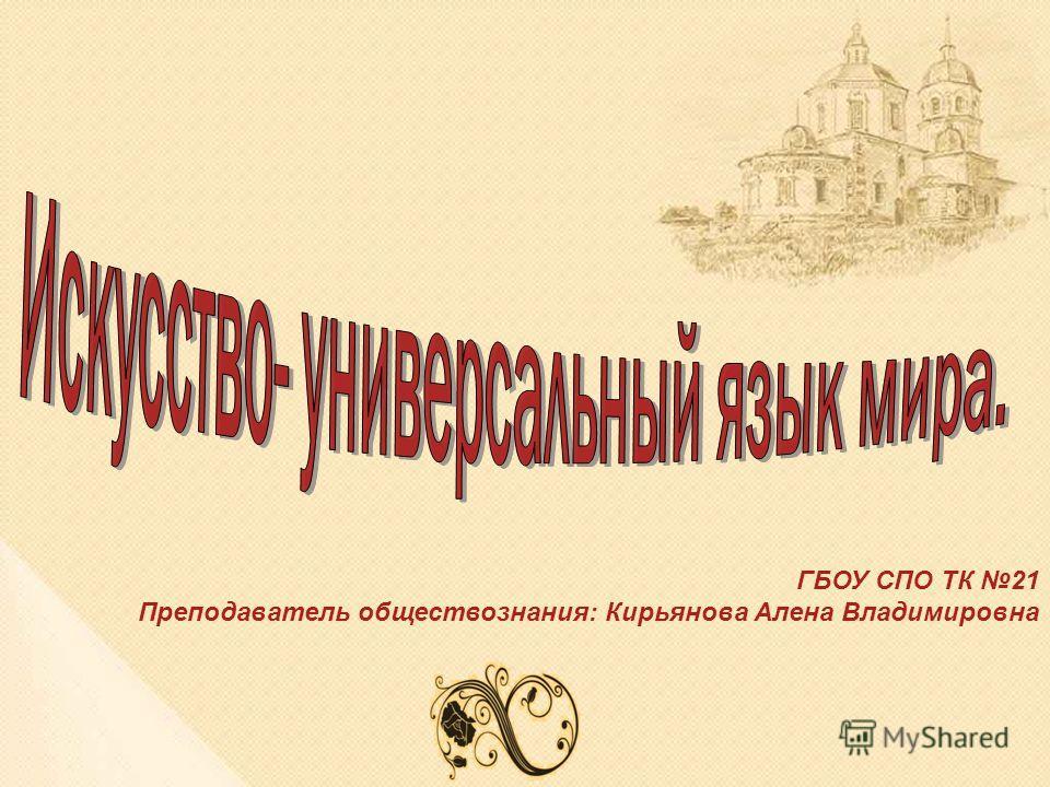 ГБОУ СПО ТК 21 Преподаватель обществознания: Кирьянова Алена Владимировна