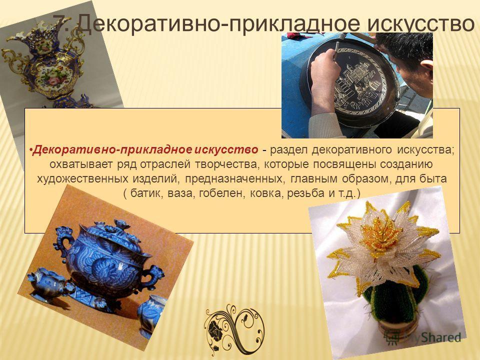 7. Декоративно-прикладное искусство Декоративно-прикладное искусство - раздел декоративного искусства; охватывает ряд отраслей творчества, которые посвящены созданию художественных изделий, предназначенных, главным образом, для быта ( батик, ваза, го