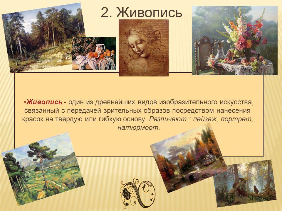 2. Живопись Живопись - один из древнейших видов изобразительного искусства, связанный с передачей зрительных образов посредством нанесения красок на твёрдую или гибкую основу. Различают : пейзаж, портрет, натюрморт.