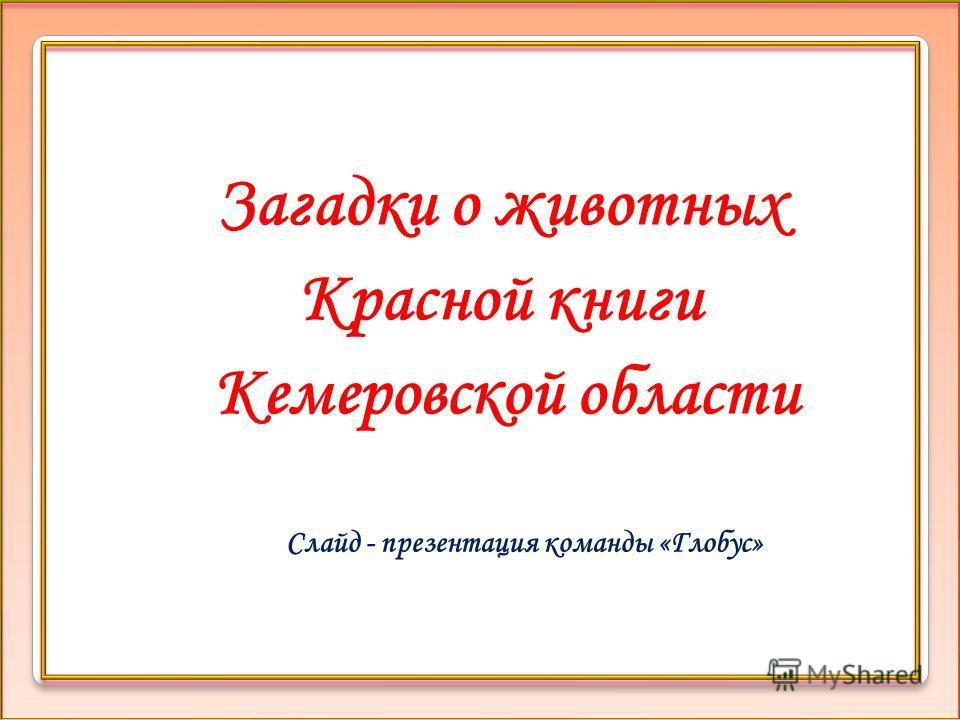Загадки о животных Красной книги Кемеровской области Слайд - презентация команды «Глобус»