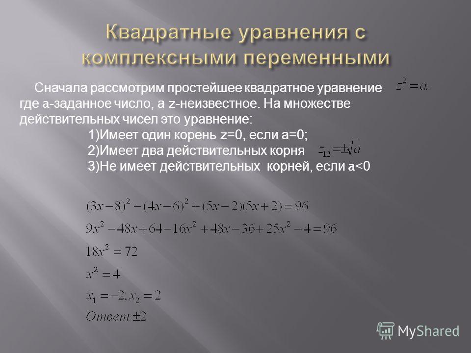 Сначала рассмотрим простейшее квадратное уравнение где a- заданное число, а z- неизвестное. На множестве действительных чисел это уравнение : 1) Имеет один корень z=0, если а =0; 2) Имеет два действительных корня 3) Не имеет действительных корней, ес