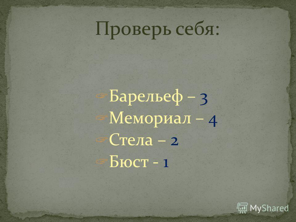 Проверь себя: Барельеф – 3 Мемориал – 4 Стела – 2 Бюст - 1