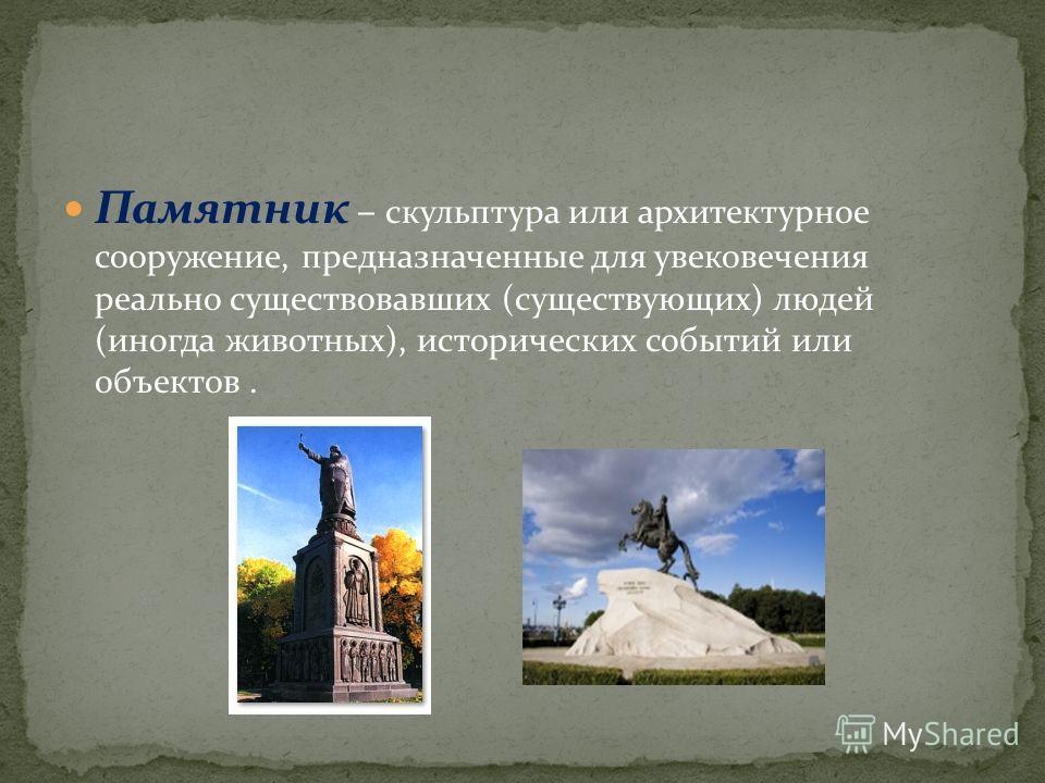 Памятник – скульптура или архитектурное сооружение, предназначенные для увековечения реально существовавших (существующих) людей (иногда животных), исторических событий или объектов.
