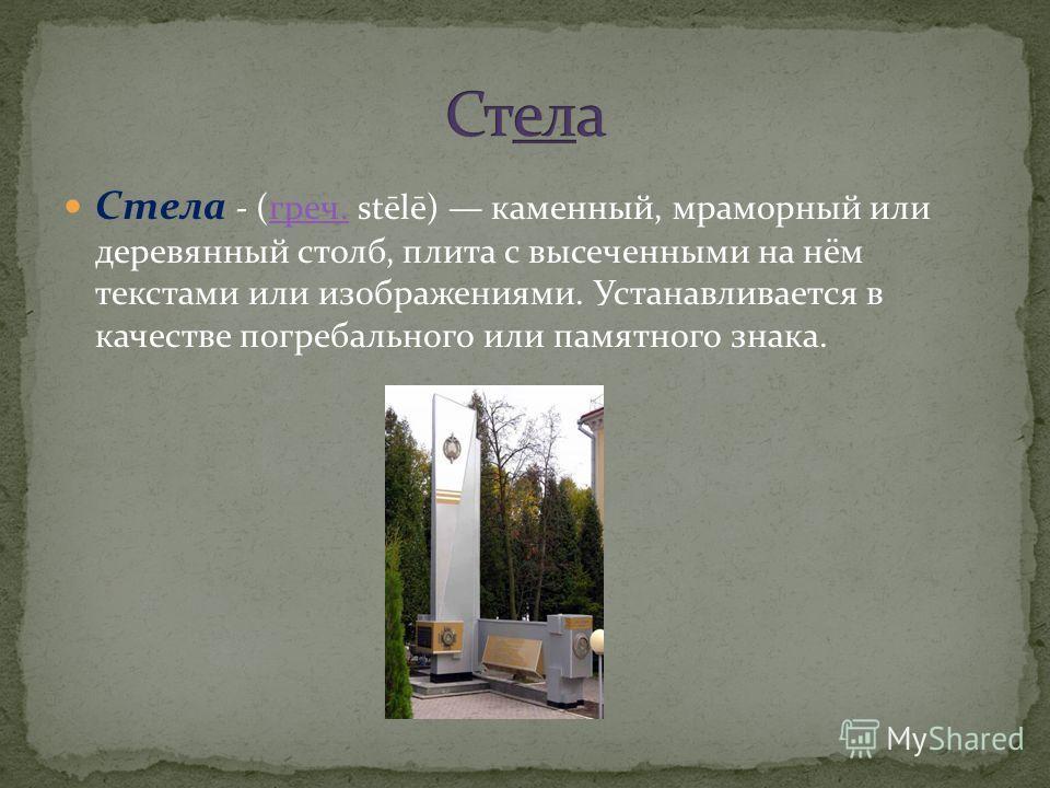 Стела - (греч. stēlē) каменный, мраморный или деревянный столб, плита с высеченными на нём текстами или изображениями. Устанавливается в качестве погребального или памятного знака.греч.