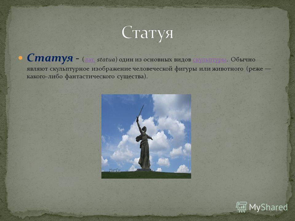 Статуя - (лат. statua) один из основных видов скульптуры. Обычно являют скульптурное изображение человеческой фигуры или животного (реже какого-либо фантастического существа).лат.скульптуры
