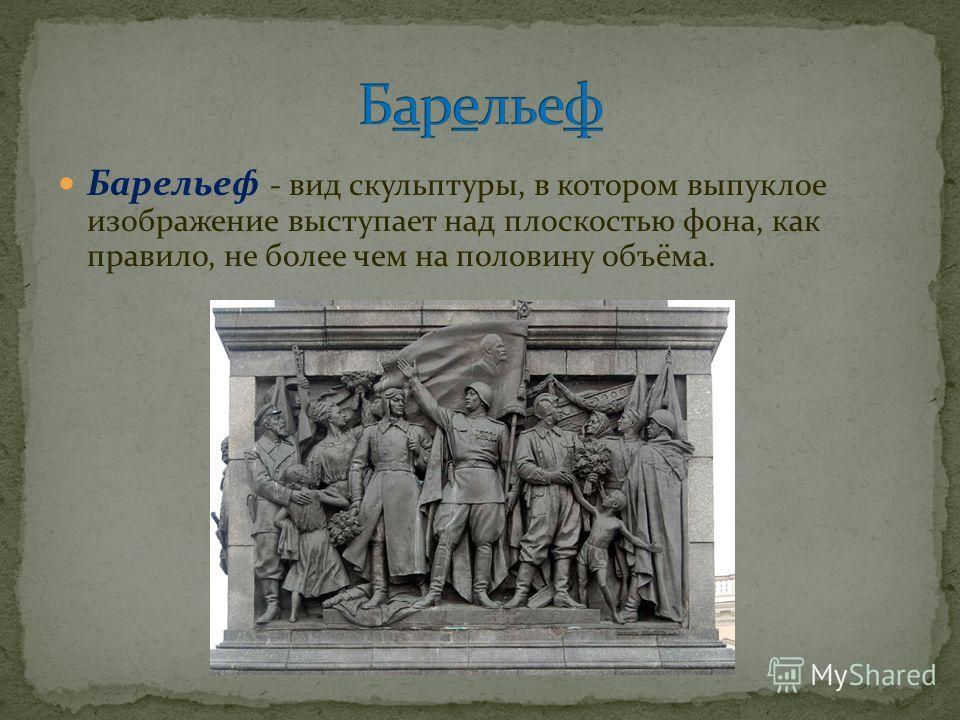 Барельеф - вид скульптуры, в котором выпуклое изображение выступает над плоскостью фона, как правило, не более чем на половину объёма.