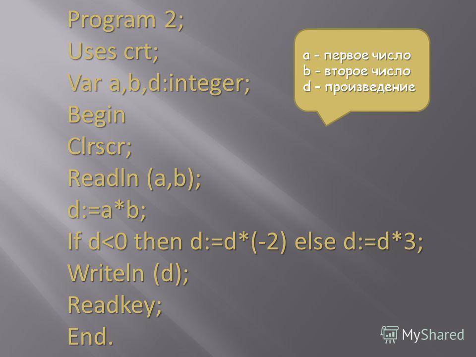 Program 2; Uses crt; Var a,b,d:integer; BeginClrscr; Readln (a,b); d:=a*b; If d