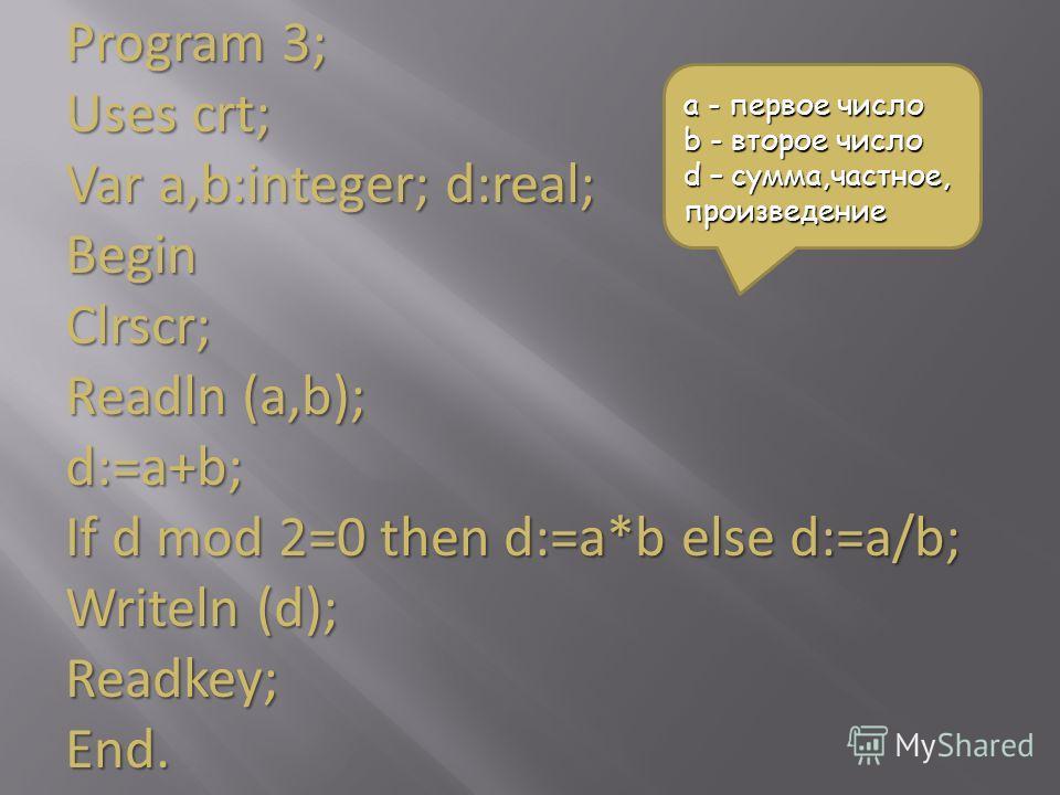 Program 3; Uses crt; Var a,b:integer; d:real; BeginClrscr; Readln (a,b); d:=a+b; If d mod 2=0 then d:=a*b else d:=a/b; Writeln (d); Readkey;End. a - первое число b - второе число d – сумма,частное, произведение
