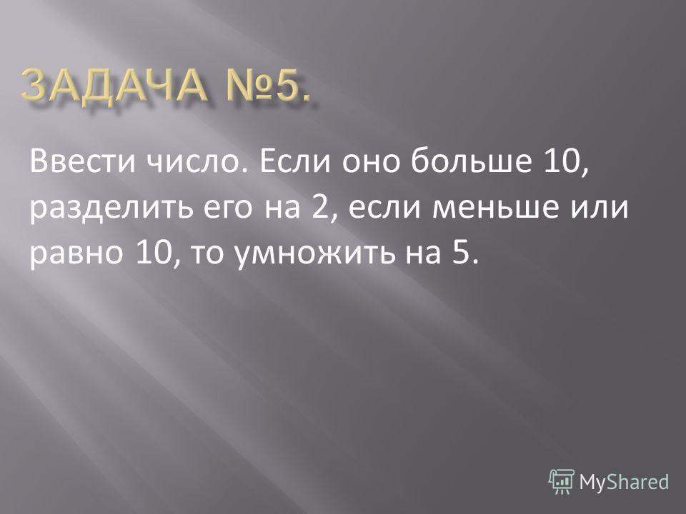 Ввести число. Если оно больше 10, разделить его на 2, если меньше или равно 10, то умножить на 5.