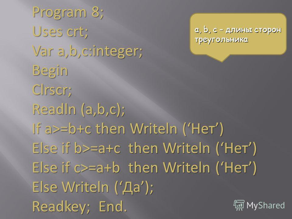 Program 8; Uses crt; Var a,b,с:integer; BeginClrscr; Readln (a,b,c); If a>=b+c then Writeln (Нет) Else if b>=a+с then Writeln (Нет) Else if c>=a+b then Writeln (Нет) Else Writeln (Да); Readkey; End. a, b, c – длины сторон треугольника