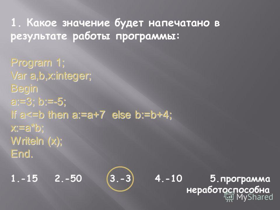 1. Какое значение будет напечатано в результате работы программы: Program 1; Var a,b,x:integer; Begin a:=3; b:=-5; If a