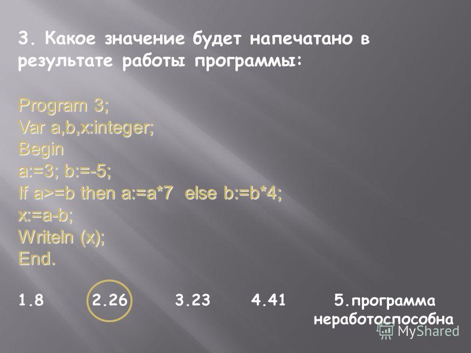3. Какое значение будет напечатано в результате работы программы: Program 3; Var a,b,x:integer; Begin a:=3; b:=-5; If a>=b then a:=a*7 else b:=b*4; x:=a-b; Writeln (x); End. 1.8 2.26 3.23 4.41 5.программа неработоспособна