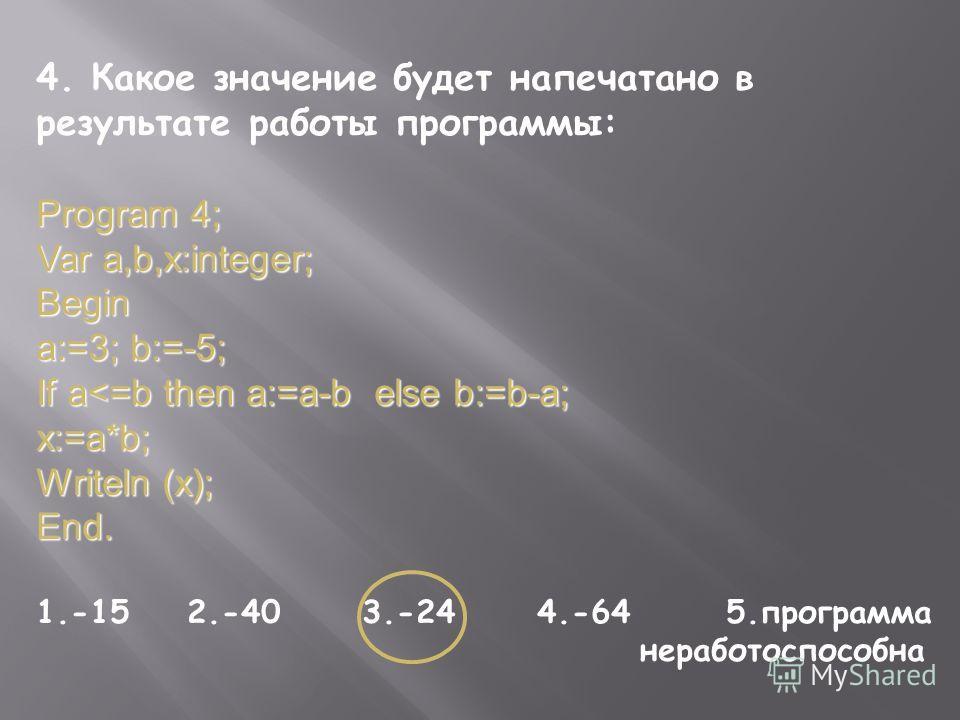 4. Какое значение будет напечатано в результате работы программы: Program 4; Var a,b,x:integer; Begin a:=3; b:=-5; If a