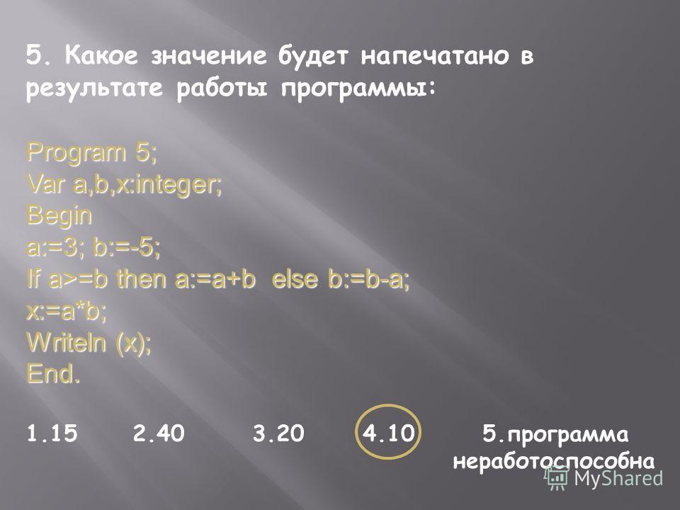 5. Какое значение будет напечатано в результате работы программы: Program 5; Var a,b,x:integer; Begin a:=3; b:=-5; If a>=b then a:=a+b else b:=b-a; x:=a*b; Writeln (x); End. 1.15 2.40 3.20 4.10 5.программа неработоспособна