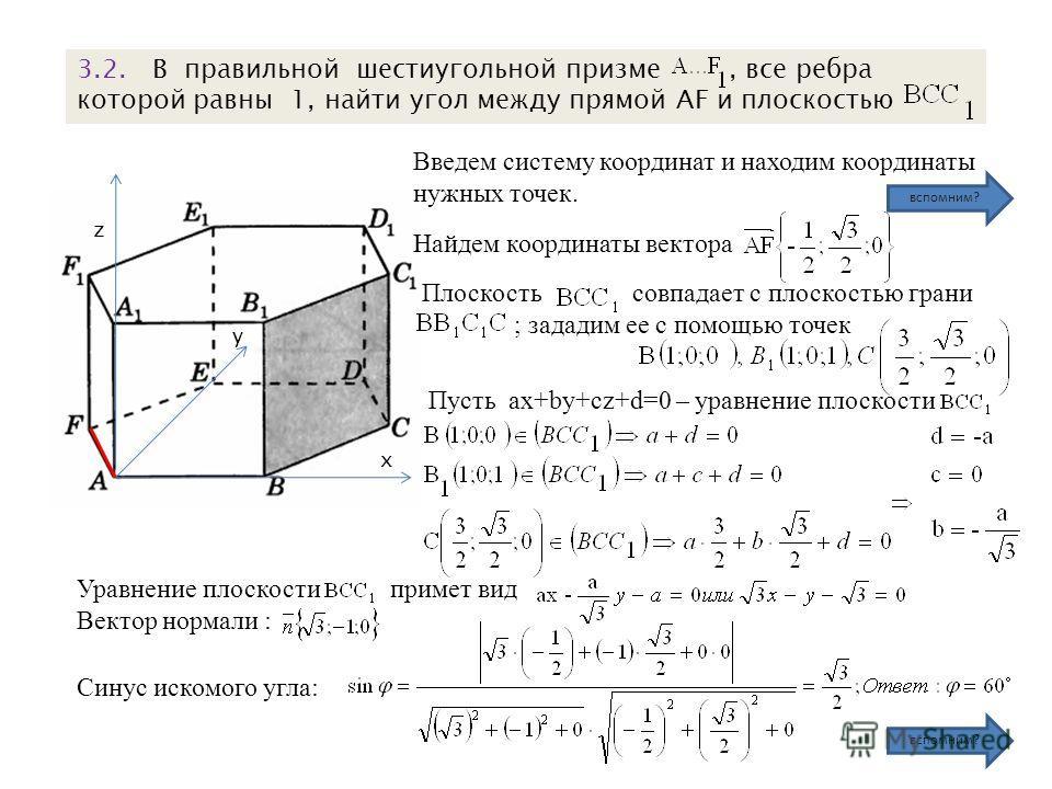 х z y 3.2. В правильной шестиугольной призме, все ребра которой равны 1, найти угол между прямой AF и плоскостью Плоскость совпадает с плоскостью грани ; зададим ее с помощью точек Уравнение плоскости примет вид Вектор нормали : Синус искомого угла: