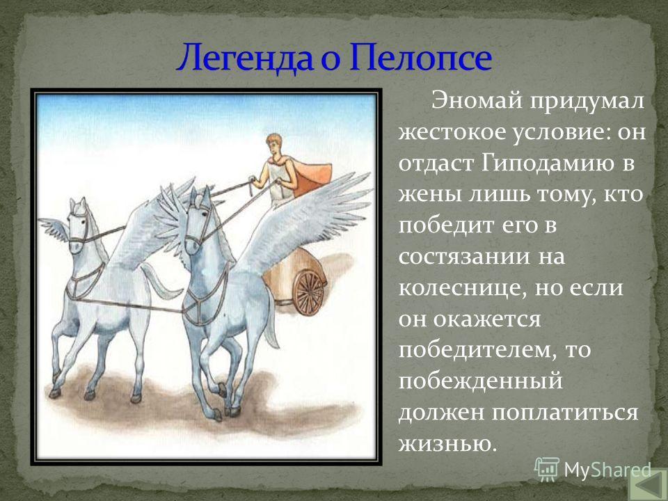 Эномай придумал жестокое условие: он отдаст Гиподамию в жены лишь тому, кто победит его в состязании на колеснице, но если он окажется победителем, то побежденный должен поплатиться жизнью.