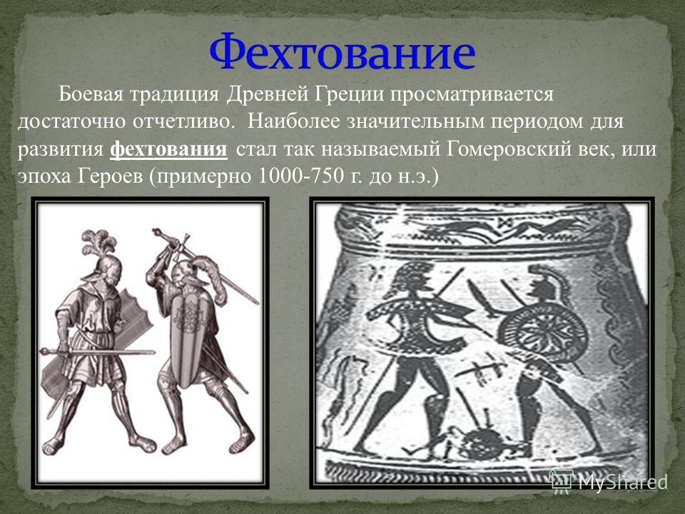 Боевая традиция Древней Греции просматривается достаточно отчетливо. Наиболее значительным периодом для развития фехтования стал так называемый Гомеровский век, или эпоха Героев (примерно 1000-750 г. до н.э.)