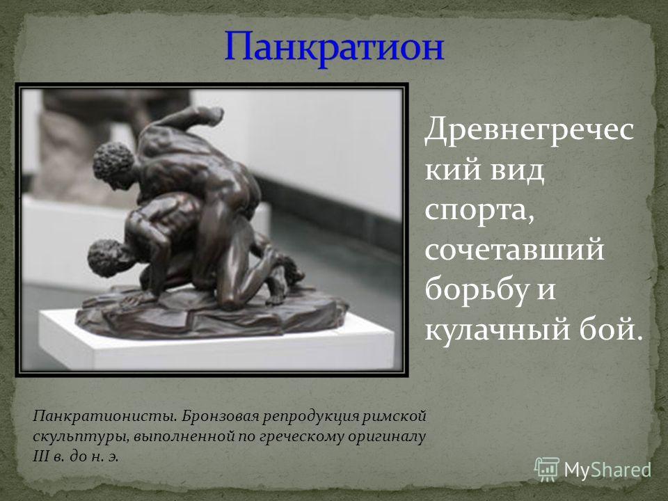 Древнегречес кий вид спорта, сочетавший борьбу и кулачный бой. Панкратионисты. Бронзовая репродукция римской скульптуры, выполненной по греческому оригиналу III в. до н. э.
