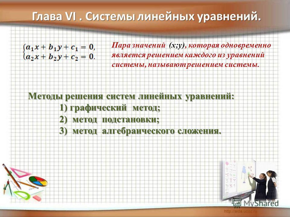 Глава VI. Системы линейных уравнений. Пара значений (х;у), которая одновременно является решением каждого из уравнений системы, называют решением системы. Методы решения систем линейных уравнений: 1) графический метод; 1) графический метод; 2) метод