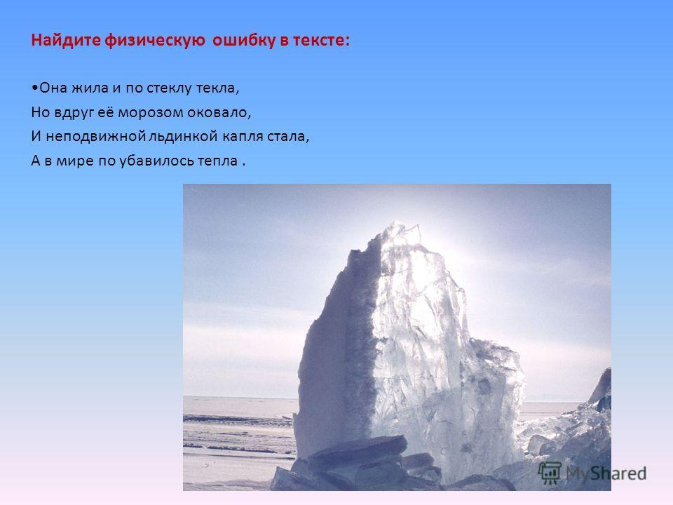 Найдите физическую ошибку в тексте: Она жила и по стеклу текла, Но вдруг её морозом оковало, И неподвижной льдинкой капля стала, А в мире по убавилось тепла.
