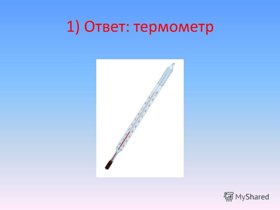 1) Ответ: термометр