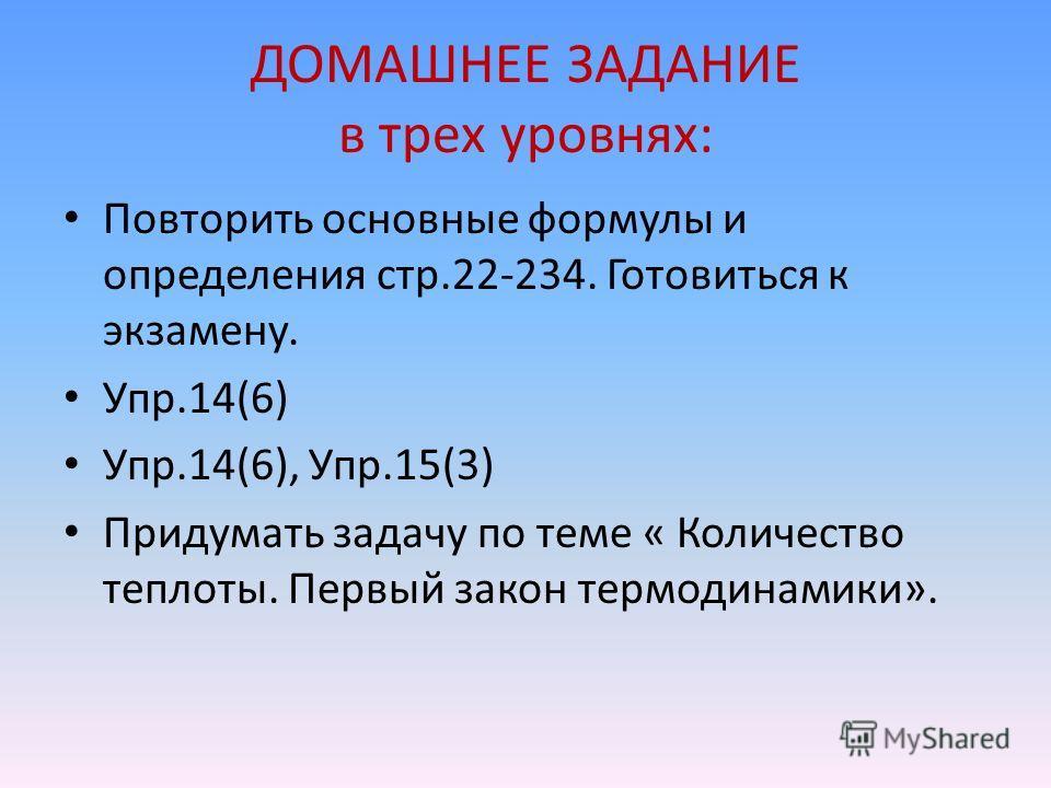 ДОМАШНЕЕ ЗАДАНИЕ в трех уровнях: Повторить основные формулы и определения стр.22-234. Готовиться к экзамену. Упр.14(6) Упр.14(6), Упр.15(3) Придумать задачу по теме « Количество теплоты. Первый закон термодинамики».