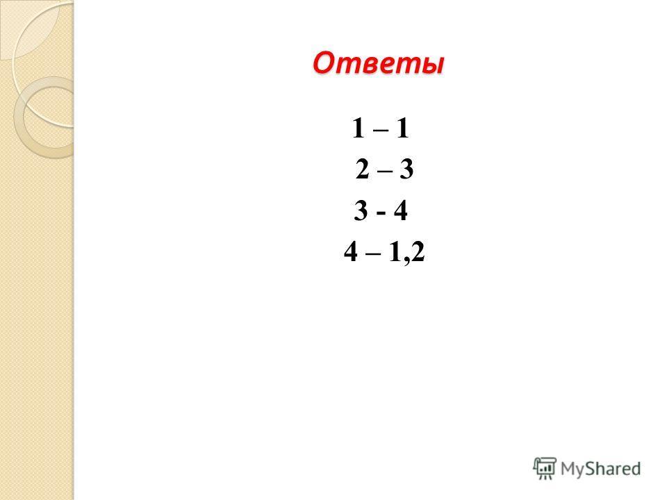 Ответы 1 – 1 2 – 3 3 - 4 4 – 1,2