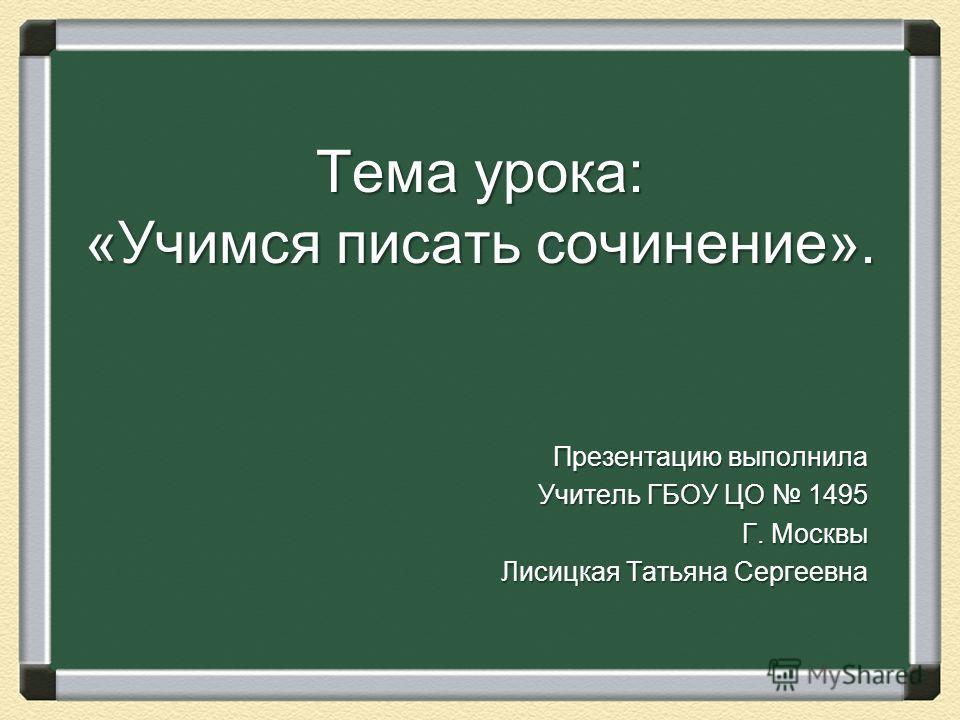 Тема урока: «Учимся писать сочинение». Презентацию выполнила Учитель ГБОУ ЦО 1495 Г. Москвы Лисицкая Татьяна Сергеевна