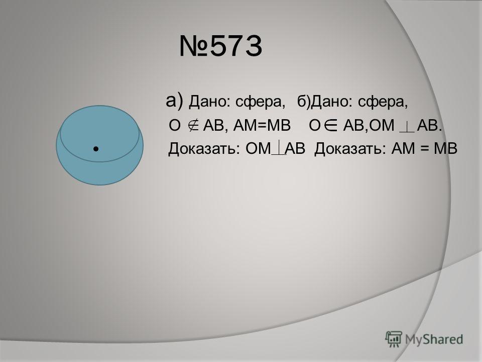 573 а) Дано: сфера, б)Дано: сфера, О АВ, АМ=МВ О АВ,ОМ АВ. Доказать: ОМ АВ Доказать: АМ = МВ