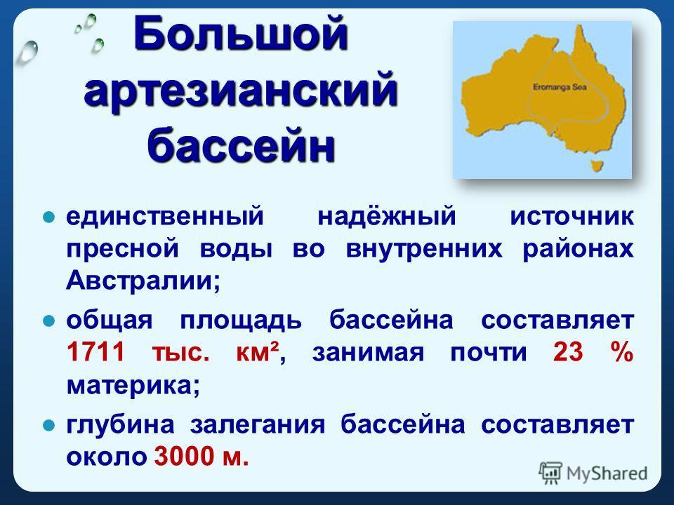 Большой артезианский бассейн единственный надёжный источник пресной воды во внутренних районах Австралии; общая площадь бассейна составляет 1711 тыс. км², занимая почти 23 % материка; глубина залегания бассейна составляет около 3000 м.