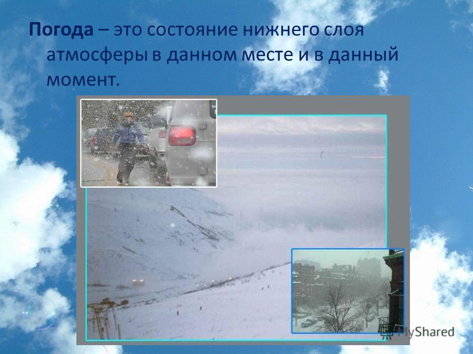Погода – это состояние нижнего слоя атмосферы в данном месте и в данный момент.