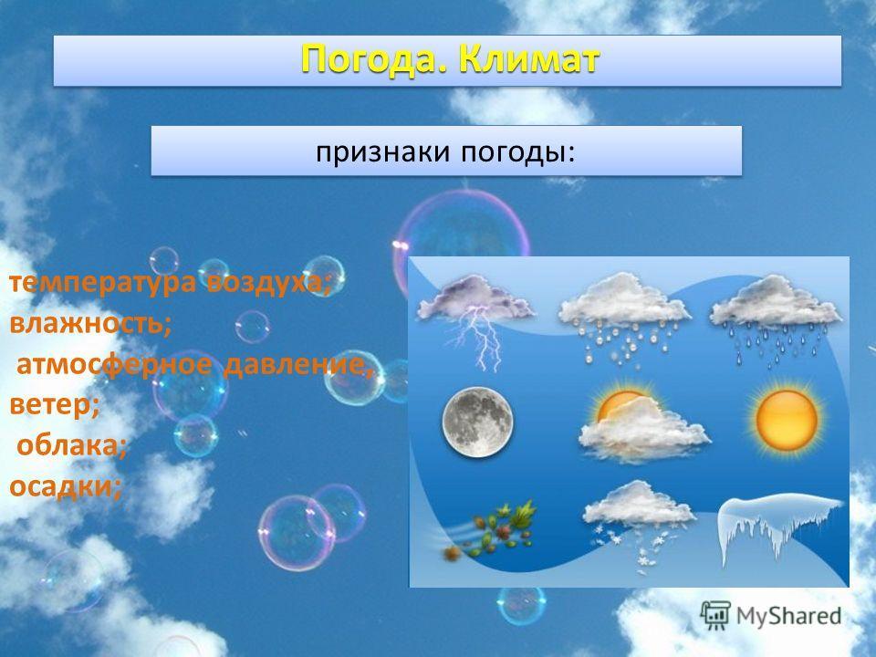 признаки погоды: температура воздуха; влажность; атмосферное давление, ветер; облака; осадки; Погода. Климат