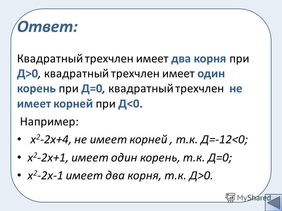 Ответ: Квадратный трехчлен имеет два корня при Д>0, квадратный трехчлен имеет один корень при Д=0, квадратный трехчлен не имеет корней при Д