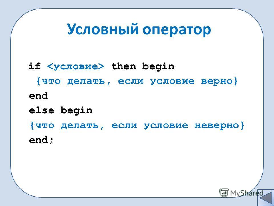 if then begin {что делать, если условие верно} end else begin {что делать, если условие неверно} end; Условный оператор