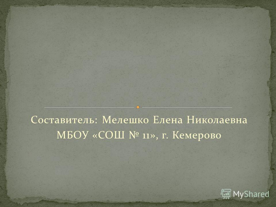 Составитель: Мелешко Елена Николаевна МБОУ «СОШ 11», г. Кемерово