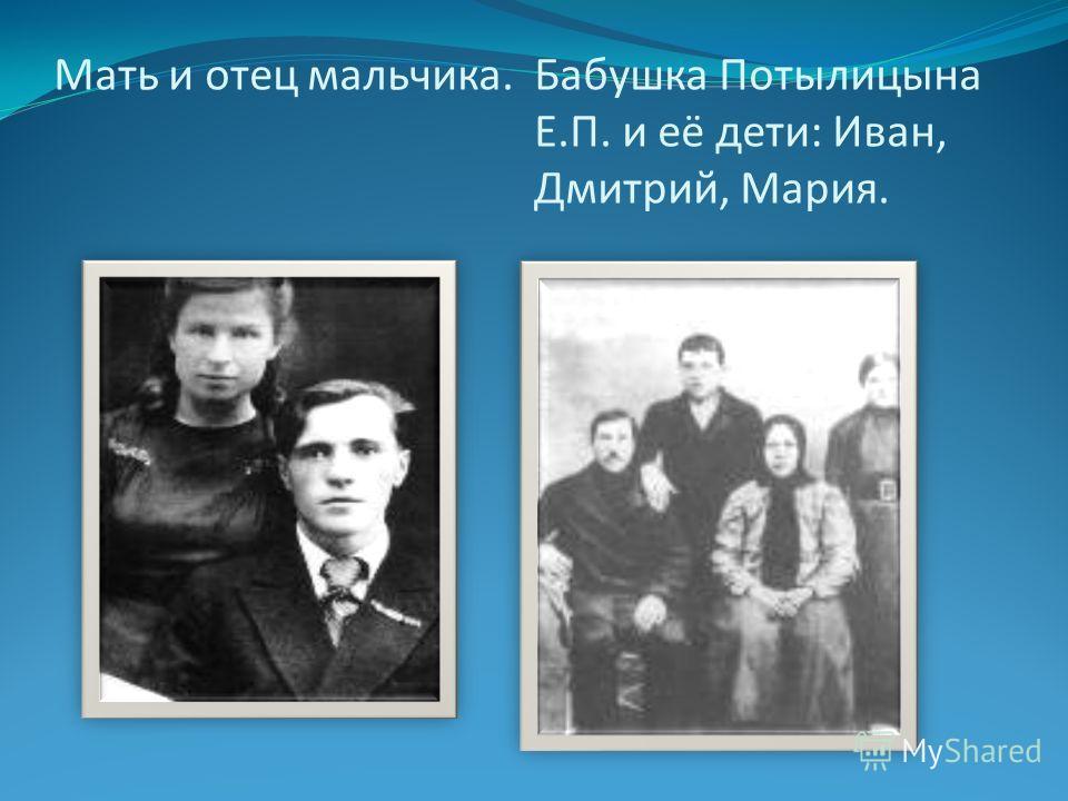 Мать и отец мальчика.Бабушка Потылицына Е.П. и её дети: Иван, Дмитрий, Мария.