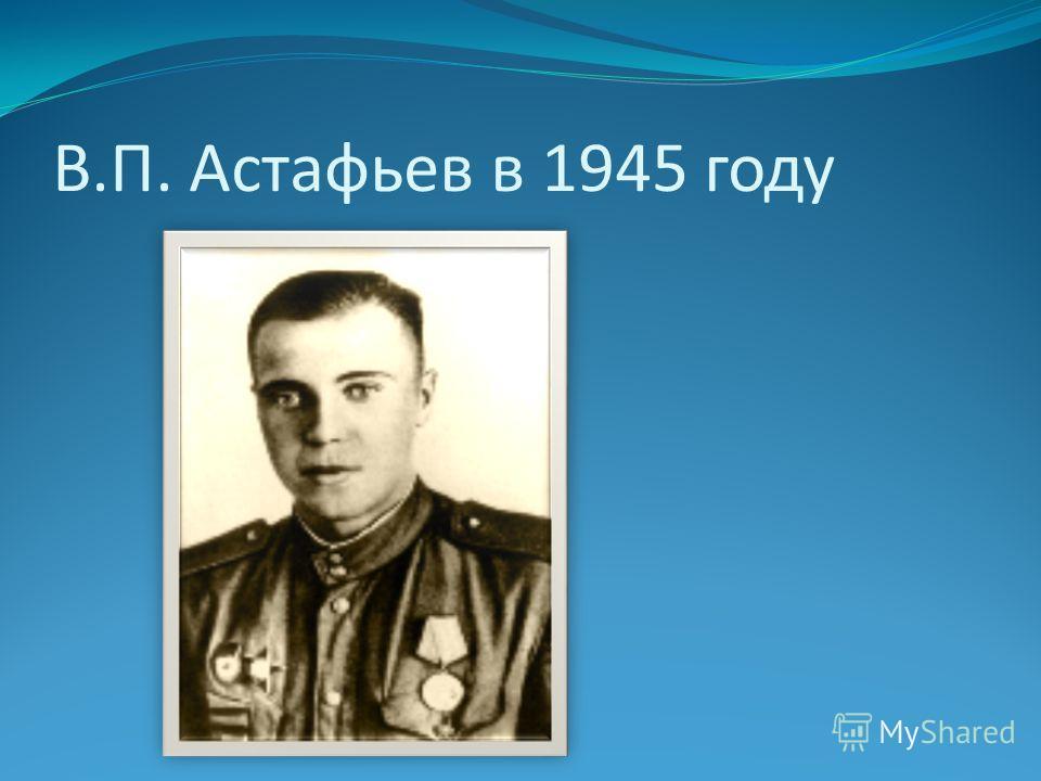 В.П. Астафьев в 1945 году