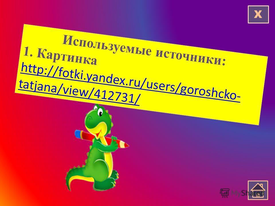 Используемые источники: 1. Картинка http://fotki.yandex.ru/users/goroshcko- tatjana/view/412731/ http://fotki.yandex.ru/users/goroshcko- tatjana/view/412731/ Х